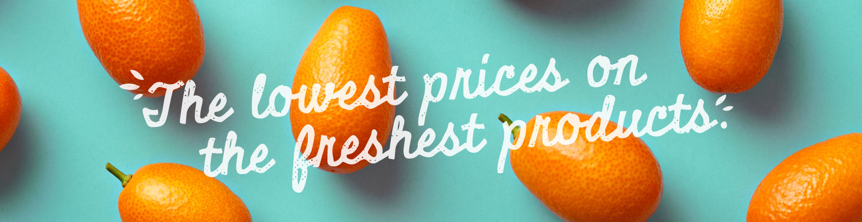 The lowest prices on the freshest products.